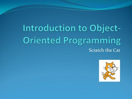 Scratch the Cat. Object Oriented Programing Writing computer programs Based on Objects Instead of Actions Based on Data Instead of Logic.