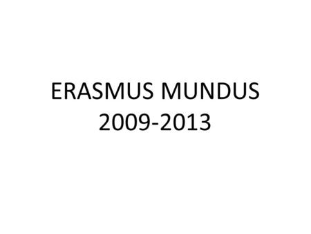 ERASMUS MUNDUS 2009-2013. The Erasmus Mundus programme comprises three actions: Action 1: Implementation of Joint Programmes at Masters (Action 1A) and.