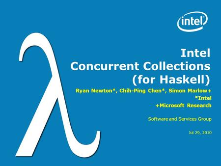 Intel Concurrent Collections (for Haskell) Ryan Newton*, Chih-Ping Chen*, Simon Marlow+ *Intel +Microsoft Research Software and Services Group Jul 29,