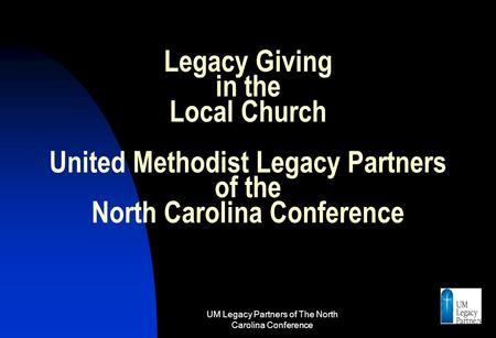 UM Legacy Partners of The North Carolina Conference 1 Legacy Giving in the Local Church United Methodist Legacy Partners of the North Carolina Conference.