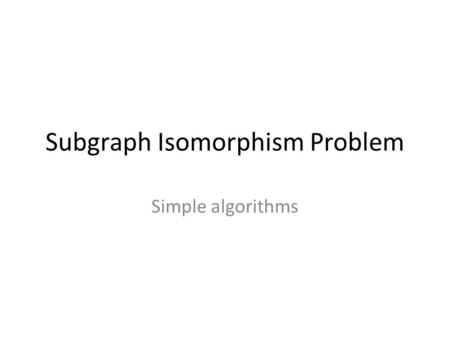 Subgraph Isomorphism Problem Simple algorithms. Given two graphs G = (V,E) and H = (W,F) is there a subgraph of H that is isomorphic to G?