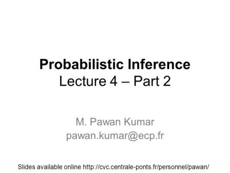 Probabilistic Inference Lecture 4 – Part 2 M. Pawan Kumar Slides available online