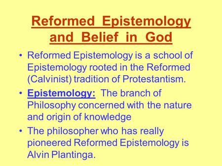 Reformed Epistemology and Belief in God Reformed Epistemology is a school of Epistemology rooted in the Reformed (Calvinist) tradition of Protestantism.