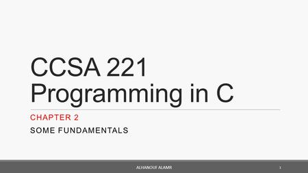 CCSA 221 Programming in C CHAPTER 2 SOME FUNDAMENTALS 1 ALHANOUF ALAMR.