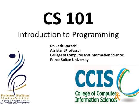 CS 101 Introduction to Programming Dr. Basit Qureshi Assistant Professor College of Computer and Information Sciences Prince Sultan University.