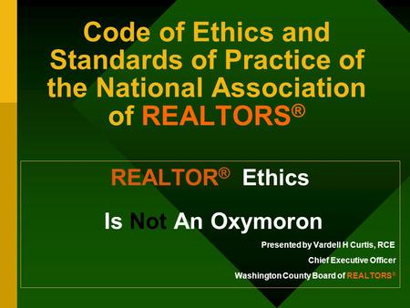 Code of Ethics and Standards of Practice of the National Association of REALTORS ® REALTOR ® Ethics Is Not An Oxymoron Presented by Vardell H Curtis, RCE.