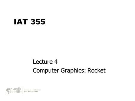 IAT 355 Lecture 4 Computer Graphics: Rocket. May 9, 2014IAT 3552 Outline  Programming concepts –Programming Computer Graphics –Transformations –Methods.