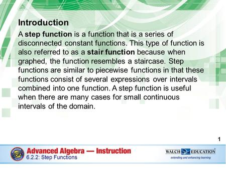Introduction A step function is a function that is a series of disconnected constant functions. This type of function is also referred to as a stair.