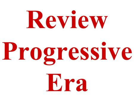 Review Progressive Era. When was the Progressive Era? Beginning of the 20th Century or early 1900's.