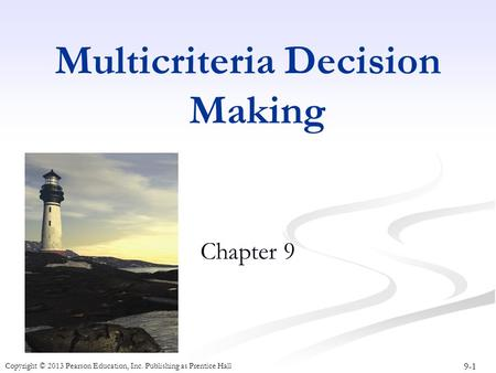 9-1 Copyright © 2013 Pearson Education, Inc. Publishing as Prentice Hall Multicriteria Decision Making Chapter 9.
