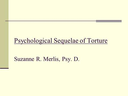 Psychological Sequelae of Torture Suzanne R. Merlis, Psy. D.