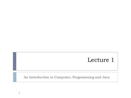 Lecture 1 An Introduction to Computer, Programming and Java 1.