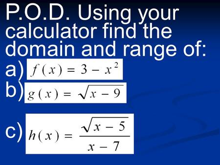 P.O.D. Using your calculator find the domain and range of: a) b) c)