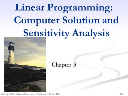 3-1 Copyright © 2013 Pearson Education, Inc. Publishing as Prentice Hall Linear Programming: Computer Solution and Sensitivity Analysis Chapter 3.
