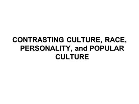 CONTRASTING CULTURE, RACE, PERSONALITY, and POPULAR CULTURE.