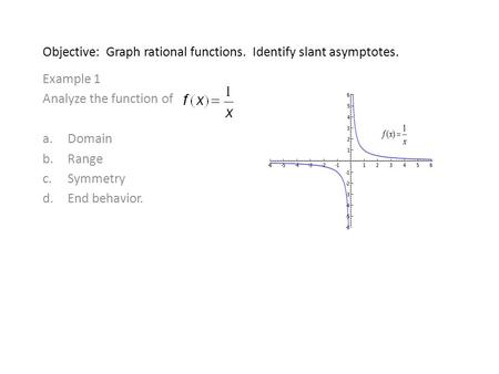 Objective: Graph rational functions. Identify slant asymptotes. Example 1 Analyze the function of a.Domain b.Range c.Symmetry d.End behavior.