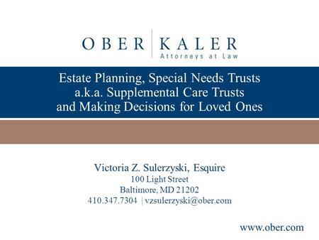 Presented by www.ober.com Estate Planning, Special Needs Trusts a.k.a. Supplemental Care Trusts and Making Decisions for Loved Ones Victoria Z. Sulerzyski,