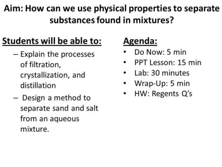 Aim: How can we use physical properties to separate substances found in mixtures? Students will be able to: – Explain the processes of filtration, crystallization,