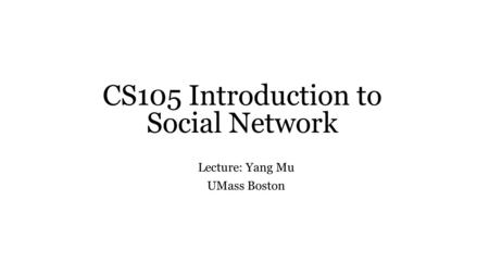 CS105 Introduction to Social Network Lecture: Yang Mu UMass Boston.
