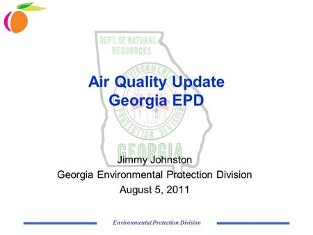 Environmental Protection Division Air Quality Update Georgia EPD Jimmy Johnston Georgia Environmental Protection Division August 5, 2011.