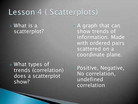  What is a scatterplot?  What types of trends (correlation) does a scatterplot show?  A graph that can show trends of information. Made with ordered.