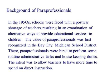 Background of Paraprofessionals In the 195Os, schools were faced with a postwar shortage of teachers resulting in an examination of alternative ways to.