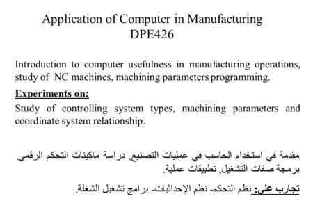 Application of Computer in Manufacturing DPE426 Introduction to computer usefulness in manufacturing operations, study of NC machines, machining parameters.