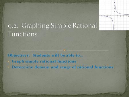 Objectives: Students will be able to… Graph simple rational functions Determine domain and range of rational functions.