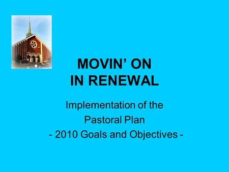 MOVIN' ON IN RENEWAL Implementation of the Pastoral Plan - 2010 Goals and Objectives -