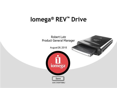 August 26, 2015 SAVE EVERYTHING. ™ Iomega ® REV ™ Drive Robert Lutz Product General Manager.