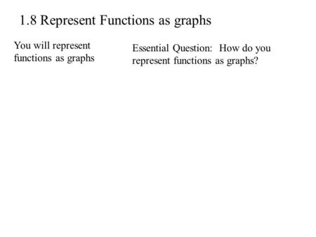 1.8 Represent Functions as graphs You will represent functions as graphs Essential Question: How do you represent functions as graphs?