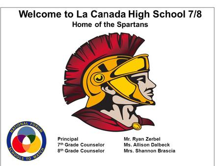 Welcome to La Ca n ada High School 7/8 Home of the Spartans PrincipalMr. Ryan Zerbel 7 th Grade CounselorMs. Allison Dalbeck 8 th Grade CounselorMrs. Shannon.
