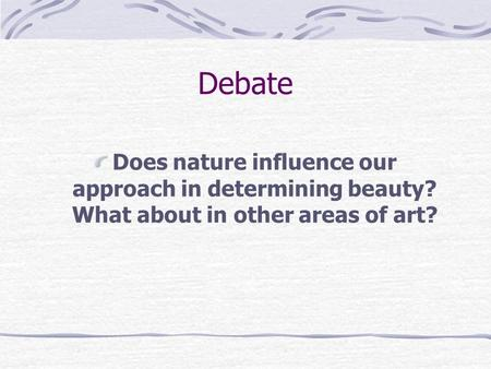 Debate Does nature influence our approach in determining beauty? What about in other areas of art?