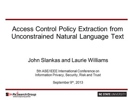 Access Control Policy Extraction from Unconstrained Natural Language Text John Slankas and Laurie Williams 5th ASE/IEEE International Conference on Information.