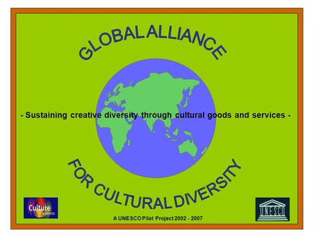 - Sustaining creative diversity through cultural goods and services - A UNESCO Pilot Project 2002 - 2007.
