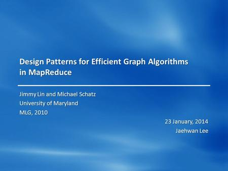 Design Patterns for Efficient Graph Algorithms in MapReduce Jimmy Lin and Michael Schatz University of Maryland MLG, 2010 23 January, 2014 Jaehwan Lee.