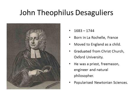 John Theophilus Desaguliers 1683 – 1744 Born in La Rochelle, France Moved to England as a child. Graduated from Christ Church, Oxford University. He was.