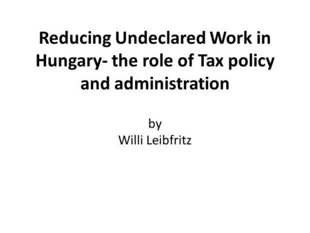 Reducing Undeclared Work in Hungary- the role of Tax policy and administration by Willi Leibfritz.