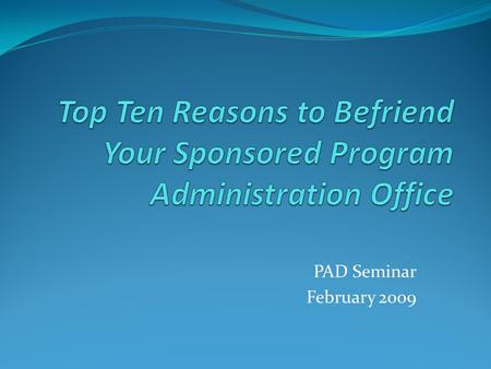 PAD Seminar February 2009. Top Ten Reasons to Befriend Your Sponsored Program Administration Office SPA is the institutional office responsible for administrative.
