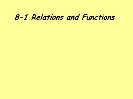 8-1 Relations and Functions. RELATIONS Relation: A set of ordered pairs. Domain: The x values of the ordered pairs. Also known as the input value. Range: