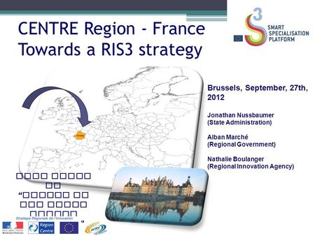 CENTRE Region - France Towards a RIS3 strategy Brussels, September, 27th, 2012 Jonathan Nussbaumer (State Administration) Alban Marché (Regional Government)