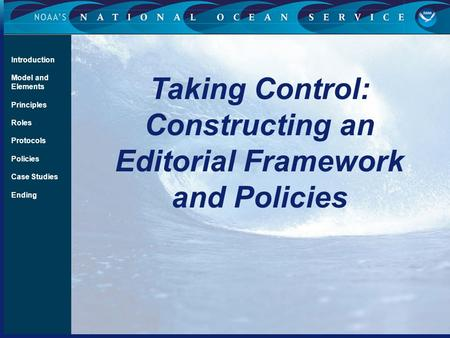 Taking Control: Constructing an Editorial Framework and Policies Introduction Model and Elements Principles Roles Protocols Policies Case Studies Ending.