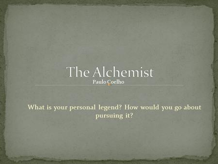 What is your personal legend? How would you go about pursuing it?