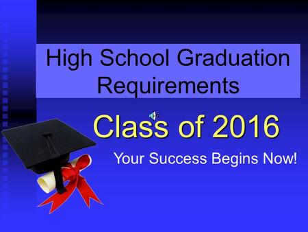 High School Graduation Requirements Class of 2016 Your Success Begins Now!
