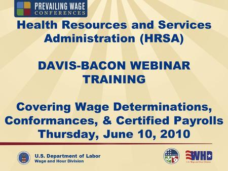 U.S. Department of Labor Wage and Hour Division Health Resources and Services Administration (HRSA) DAVIS-BACON WEBINAR TRAINING Covering Wage Determinations,