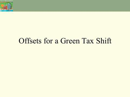 Offsets for a Green Tax Shift. Additional revenue from Green Taxes – where should it go? Offset individual income tax? Offset Corporate/business income.