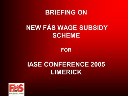November 2005 BRIEFING ON NEW FÁS WAGE SUBSIDY SCHEME FOR IASE CONFERENCE 2005 LIMERICK.