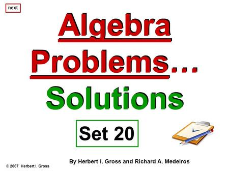 Algebra Problems… Solutions Algebra Problems… Solutions © 2007 Herbert I. Gross Set 20 By Herbert I. Gross and Richard A. Medeiros next.