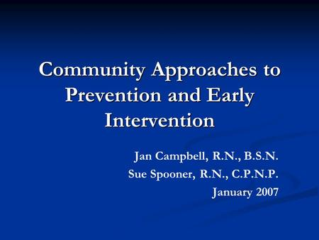 Community Approaches to Prevention and Early Intervention Jan Campbell, R.N., B.S.N. Sue Spooner, R.N., C.P.N.P. January 2007.