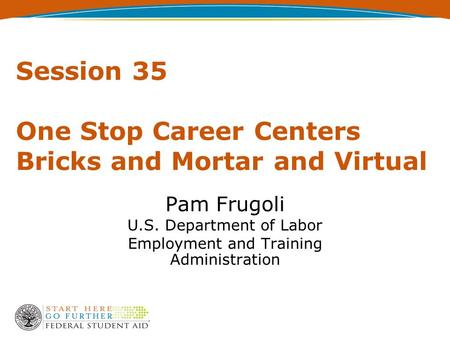 Session 35 One Stop Career Centers Bricks and Mortar and Virtual Pam Frugoli U.S. Department of Labor Employment and Training Administration.
